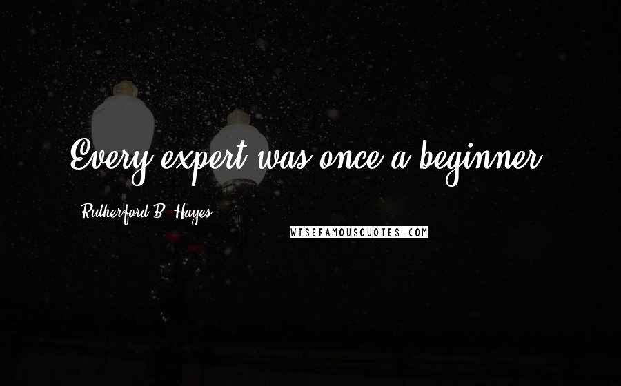 Rutherford B. Hayes quotes: Every expert was once a beginner.