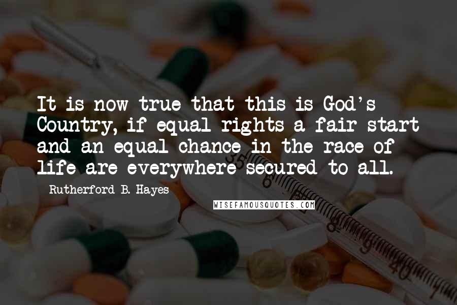 Rutherford B. Hayes quotes: It is now true that this is God's Country, if equal rights-a fair start and an equal chance in the race of life are everywhere secured to all.