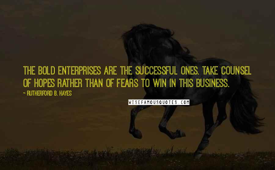 Rutherford B. Hayes quotes: The bold enterprises are the successful ones. Take counsel of hopes rather than of fears to win in this business.