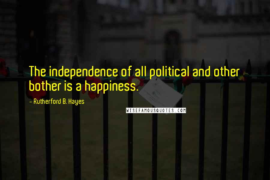 Rutherford B. Hayes quotes: The independence of all political and other bother is a happiness.