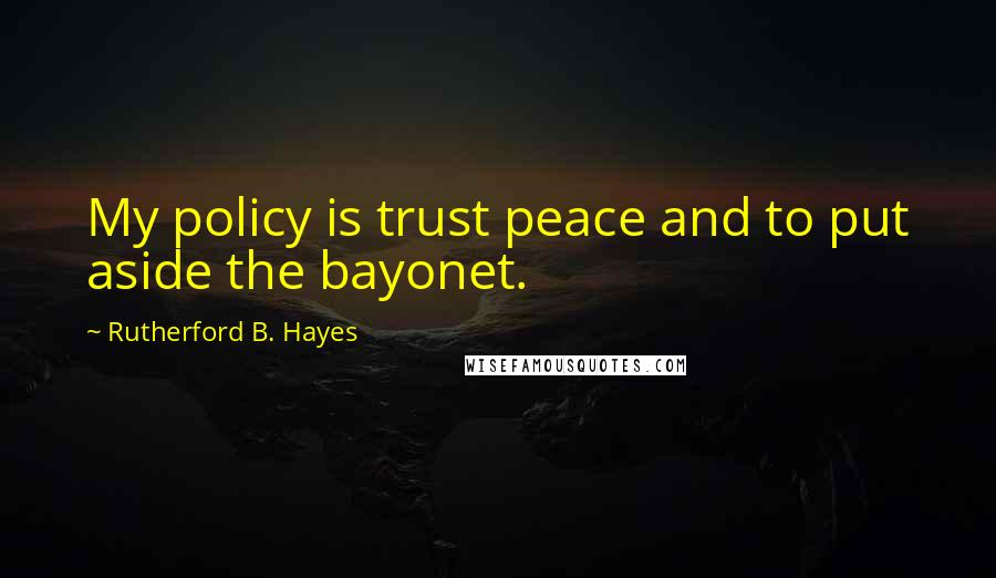 Rutherford B. Hayes quotes: My policy is trust peace and to put aside the bayonet.