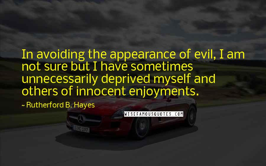 Rutherford B. Hayes quotes: In avoiding the appearance of evil, I am not sure but I have sometimes unnecessarily deprived myself and others of innocent enjoyments.