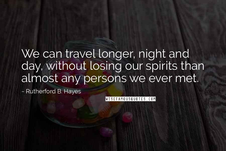 Rutherford B. Hayes quotes: We can travel longer, night and day, without losing our spirits than almost any persons we ever met.