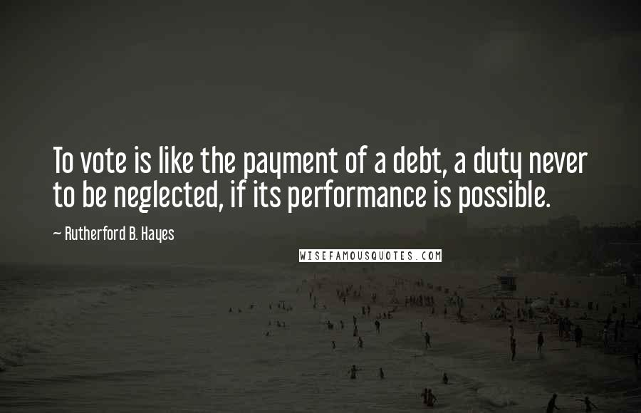 Rutherford B. Hayes quotes: To vote is like the payment of a debt, a duty never to be neglected, if its performance is possible.