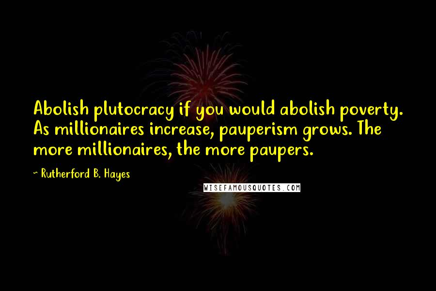 Rutherford B. Hayes quotes: Abolish plutocracy if you would abolish poverty. As millionaires increase, pauperism grows. The more millionaires, the more paupers.