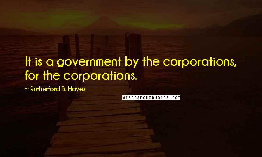 Rutherford B. Hayes quotes: It is a government by the corporations, for the corporations.