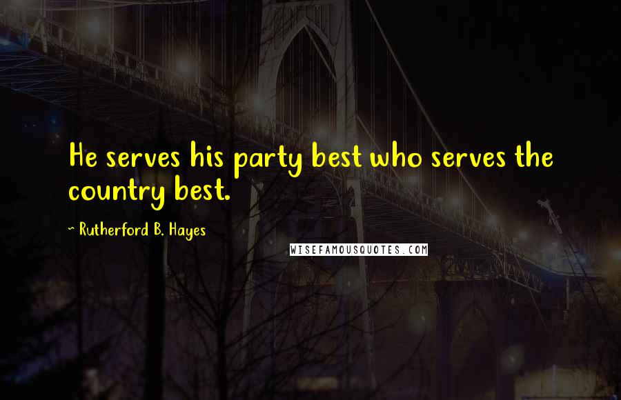 Rutherford B. Hayes quotes: He serves his party best who serves the country best.