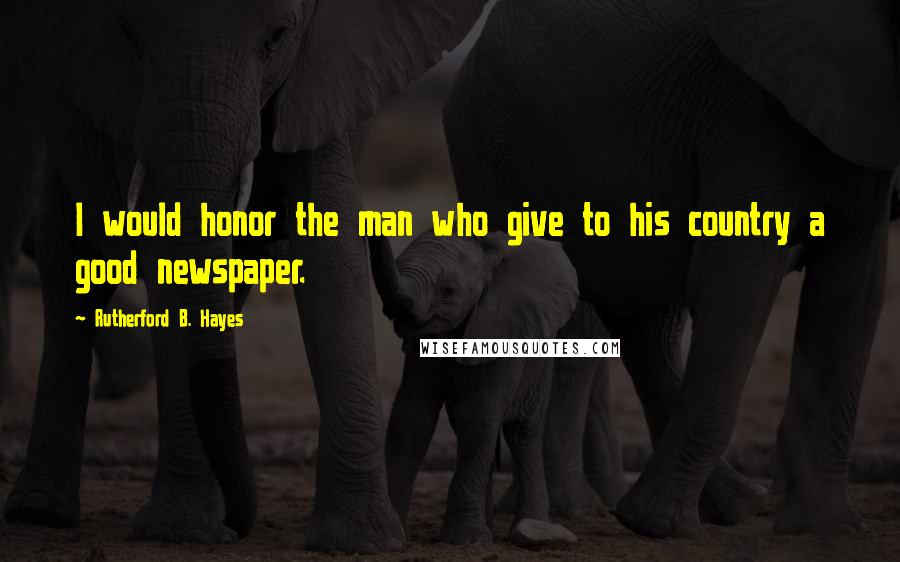 Rutherford B. Hayes quotes: I would honor the man who give to his country a good newspaper.