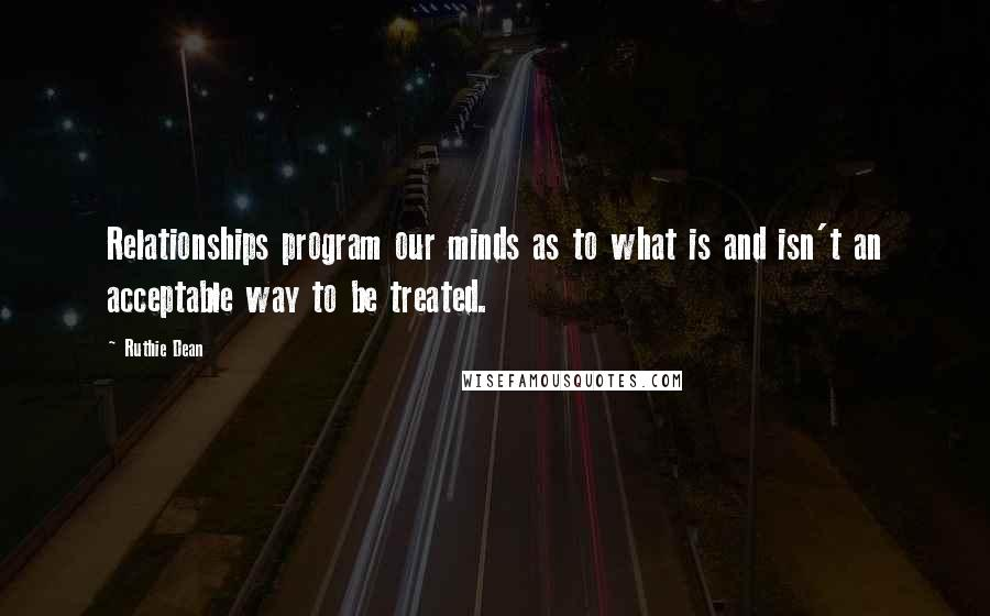 Ruthie Dean quotes: Relationships program our minds as to what is and isn't an acceptable way to be treated.