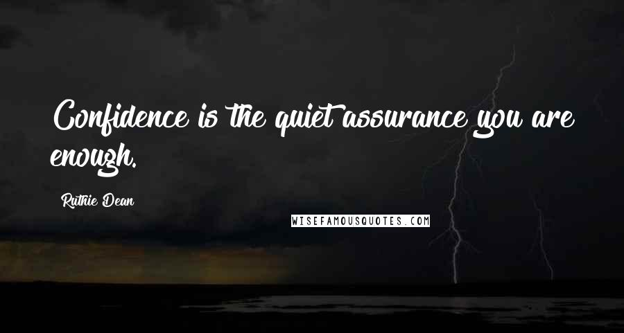 Ruthie Dean quotes: Confidence is the quiet assurance you are enough.