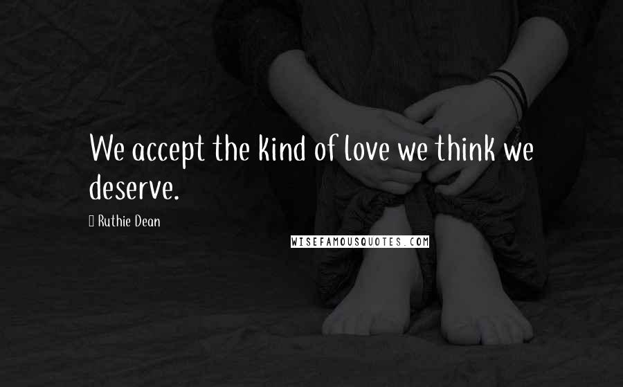 Ruthie Dean quotes: We accept the kind of love we think we deserve.