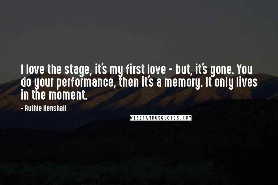 Ruthie Henshall quotes: I love the stage, it's my first love - but, it's gone. You do your performance, then it's a memory. It only lives in the moment.