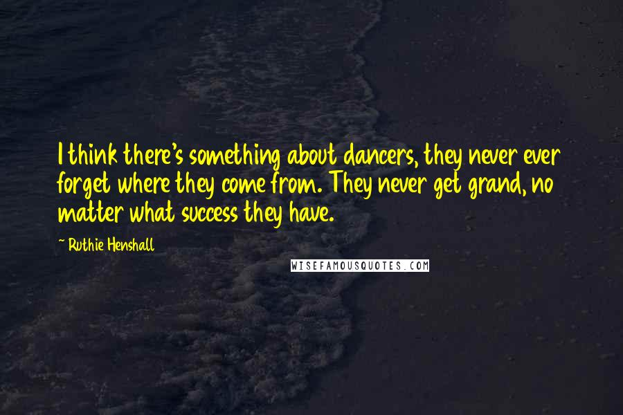 Ruthie Henshall quotes: I think there's something about dancers, they never ever forget where they come from. They never get grand, no matter what success they have.
