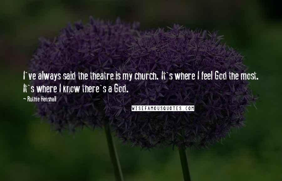 Ruthie Henshall quotes: I've always said the theatre is my church. It's where I feel God the most. It's where I know there's a God.