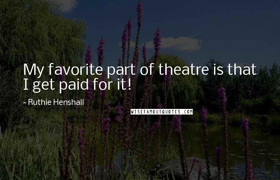 Ruthie Henshall quotes: My favorite part of theatre is that I get paid for it!