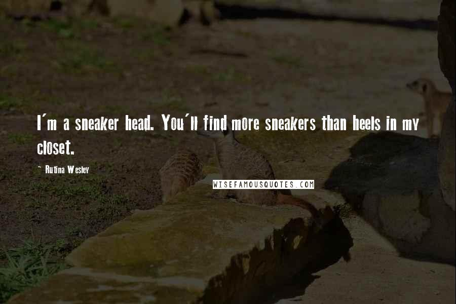 Rutina Wesley quotes: I'm a sneaker head. You'll find more sneakers than heels in my closet.