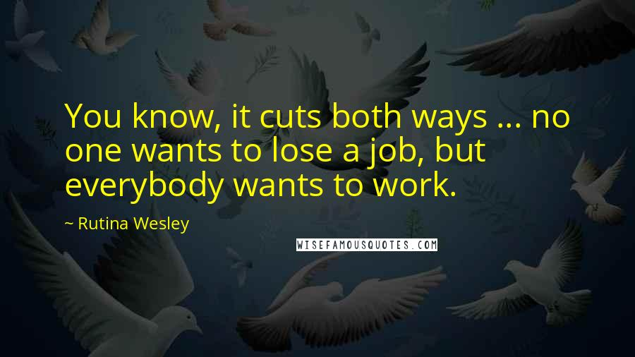 Rutina Wesley quotes: You know, it cuts both ways ... no one wants to lose a job, but everybody wants to work.