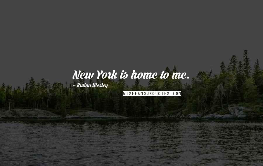 Rutina Wesley quotes: New York is home to me.