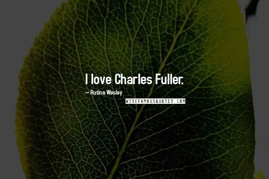 Rutina Wesley quotes: I love Charles Fuller.