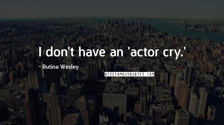 Rutina Wesley quotes: I don't have an 'actor cry.'