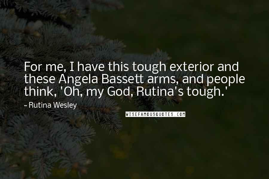 Rutina Wesley quotes: For me, I have this tough exterior and these Angela Bassett arms, and people think, 'Oh, my God, Rutina's tough.'