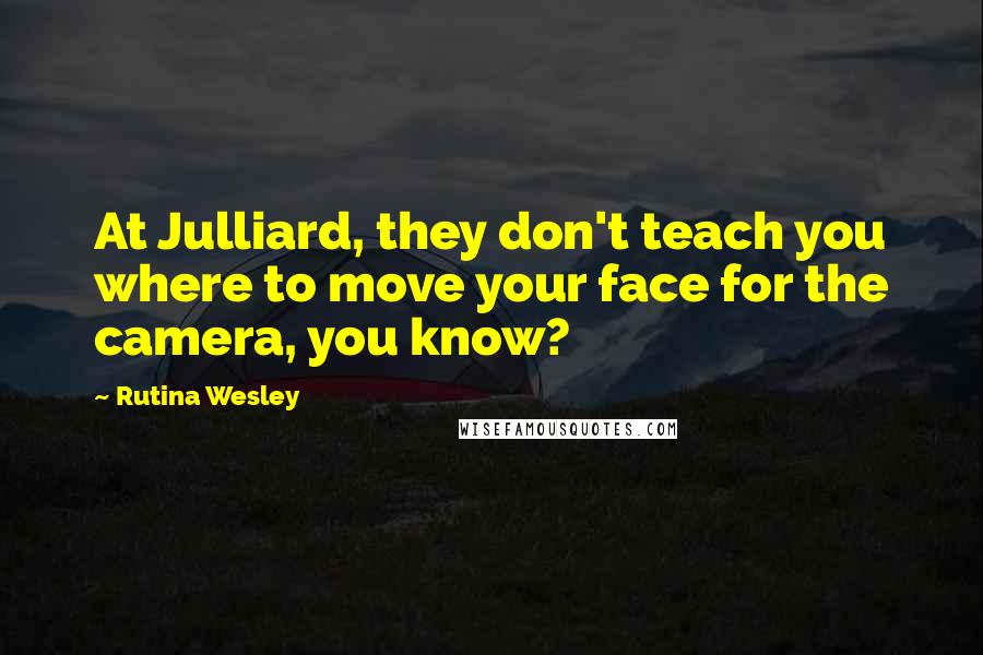Rutina Wesley quotes: At Julliard, they don't teach you where to move your face for the camera, you know?