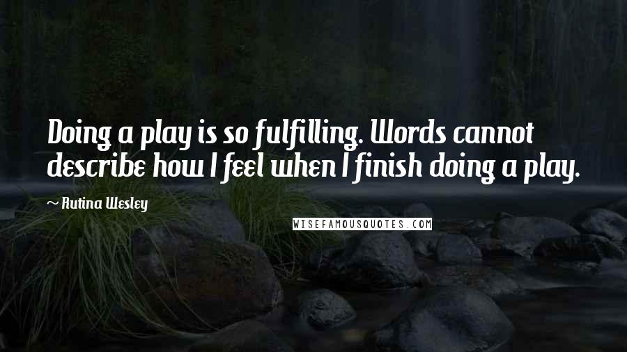 Rutina Wesley quotes: Doing a play is so fulfilling. Words cannot describe how I feel when I finish doing a play.