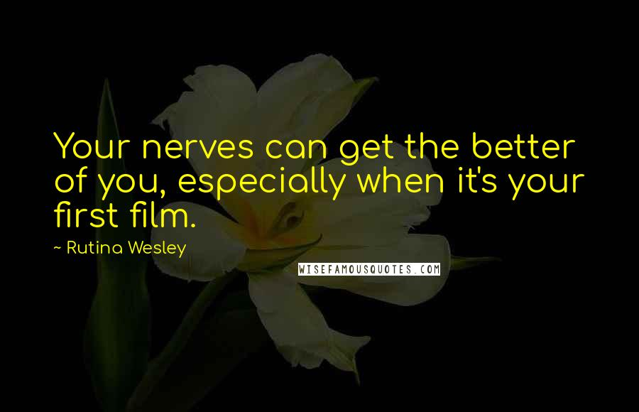 Rutina Wesley quotes: Your nerves can get the better of you, especially when it's your first film.