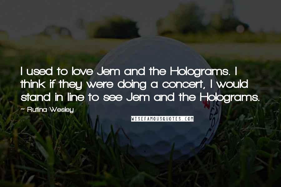 Rutina Wesley quotes: I used to love Jem and the Holograms. I think if they were doing a concert, I would stand in line to see Jem and the Holograms.