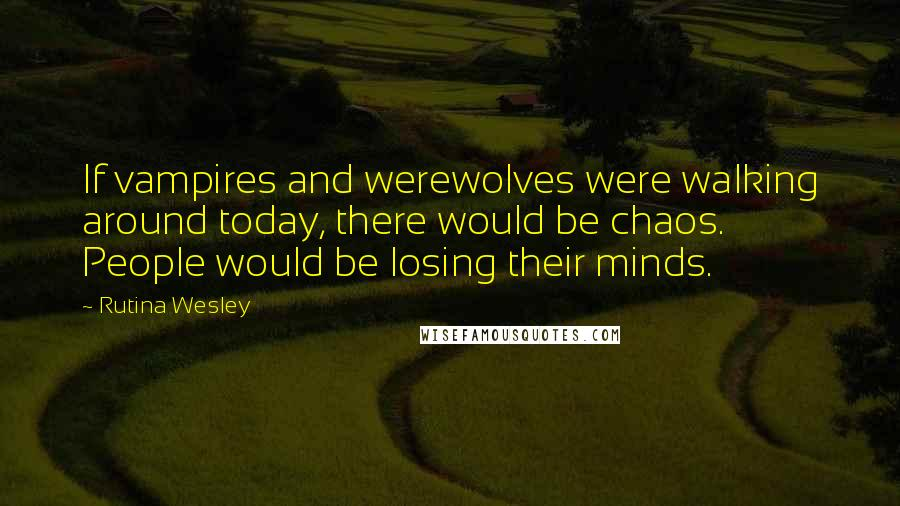 Rutina Wesley quotes: If vampires and werewolves were walking around today, there would be chaos. People would be losing their minds.