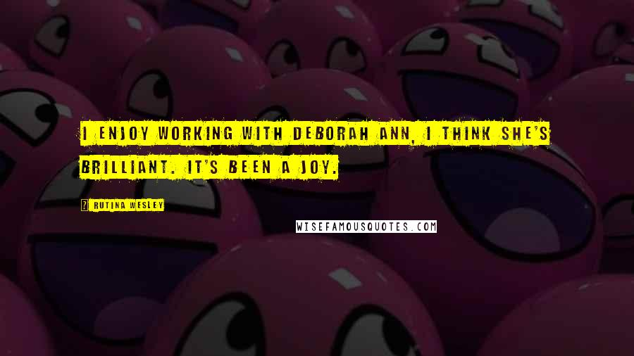 Rutina Wesley quotes: I enjoy working with Deborah Ann, I think she's brilliant. It's been a joy.