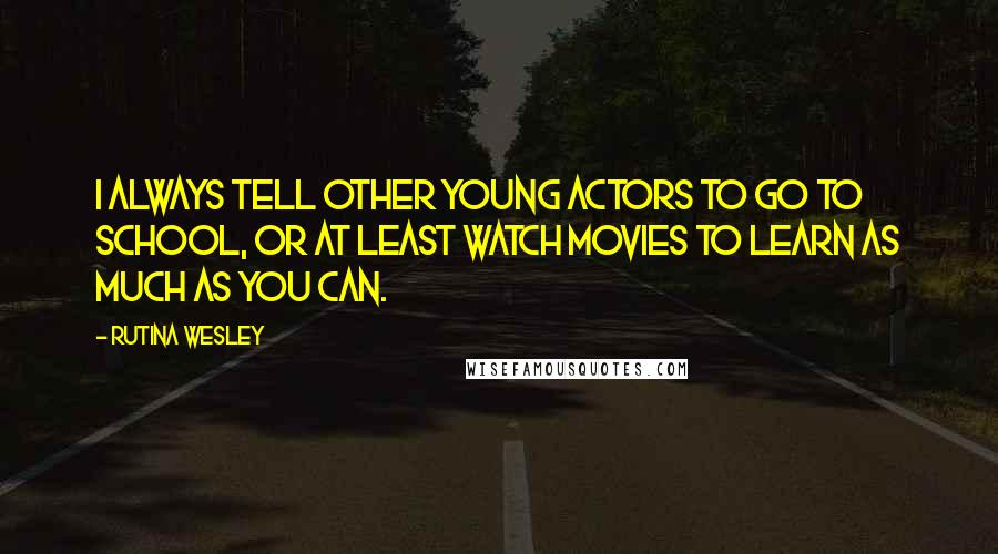 Rutina Wesley quotes: I always tell other young actors to go to school, or at least watch movies to learn as much as you can.
