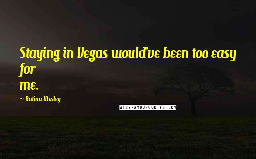 Rutina Wesley quotes: Staying in Vegas would've been too easy for me.