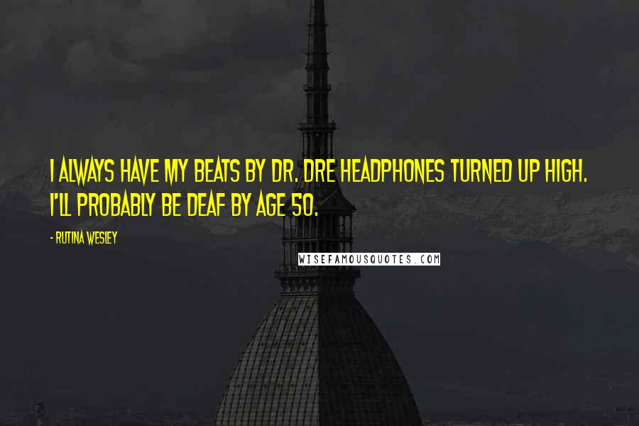 Rutina Wesley quotes: I always have my Beats by Dr. Dre headphones turned up high. I'll probably be deaf by age 50.