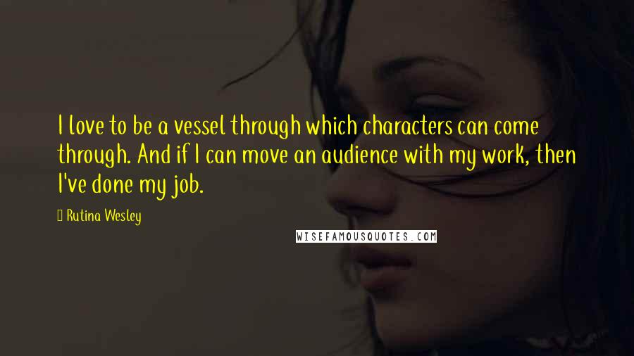 Rutina Wesley quotes: I love to be a vessel through which characters can come through. And if I can move an audience with my work, then I've done my job.