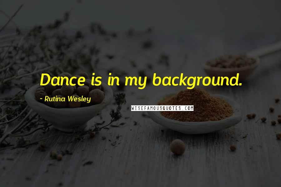 Rutina Wesley quotes: Dance is in my background.