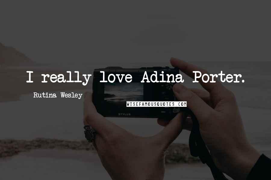 Rutina Wesley quotes: I really love Adina Porter.