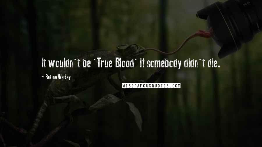 Rutina Wesley quotes: It wouldn't be 'True Blood' if somebody didn't die.