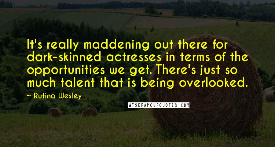 Rutina Wesley quotes: It's really maddening out there for dark-skinned actresses in terms of the opportunities we get. There's just so much talent that is being overlooked.