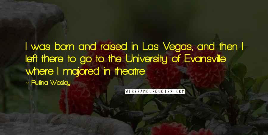Rutina Wesley quotes: I was born and raised in Las Vegas, and then I left there to go to the University of Evansville where I majored in theatre.