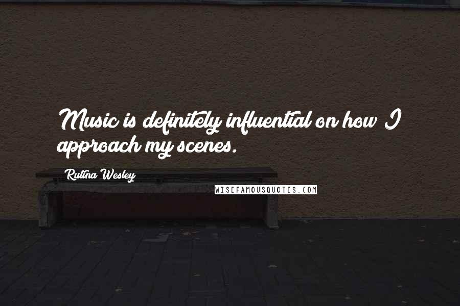 Rutina Wesley quotes: Music is definitely influential on how I approach my scenes.