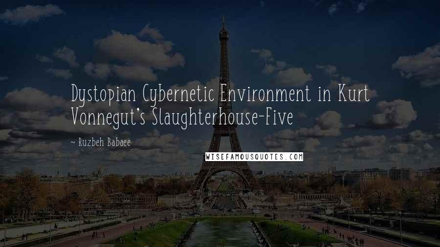 Ruzbeh Babaee quotes: Dystopian Cybernetic Environment in Kurt Vonnegut's Slaughterhouse-Five