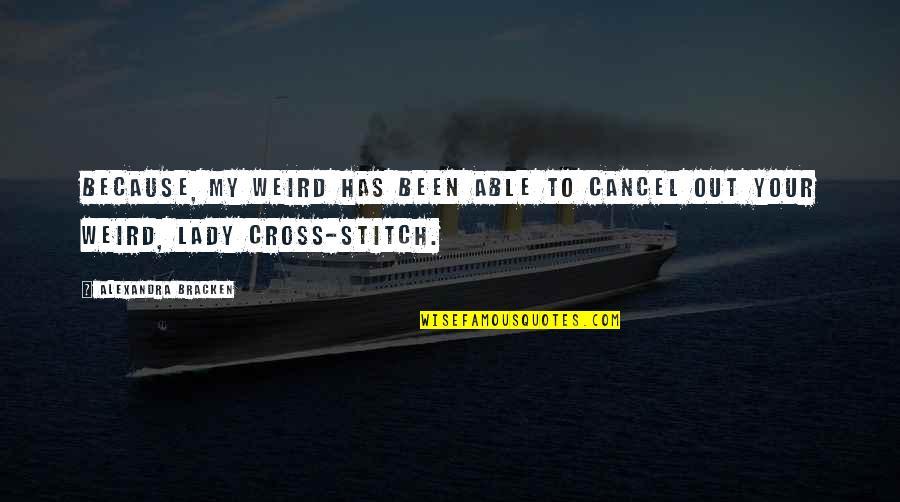 Ruzie Met Vriendin Quotes By Alexandra Bracken: Because, my weird has been able to cancel
