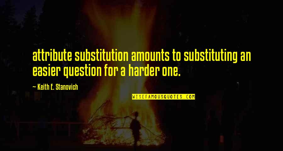 Ruzie Met Vriendin Quotes By Keith E. Stanovich: attribute substitution amounts to substituting an easier question