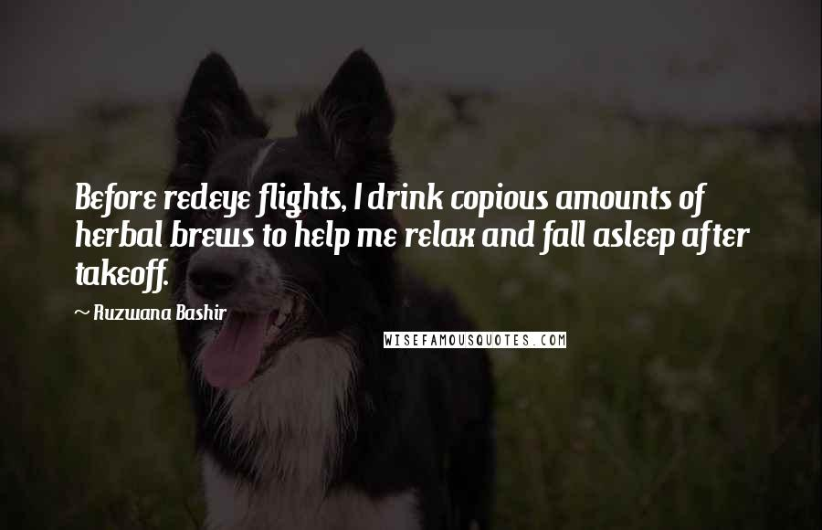 Ruzwana Bashir quotes: Before redeye flights, I drink copious amounts of herbal brews to help me relax and fall asleep after takeoff.