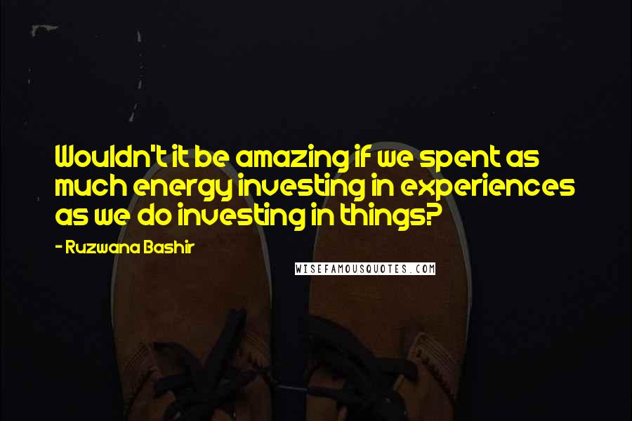 Ruzwana Bashir quotes: Wouldn't it be amazing if we spent as much energy investing in experiences as we do investing in things?