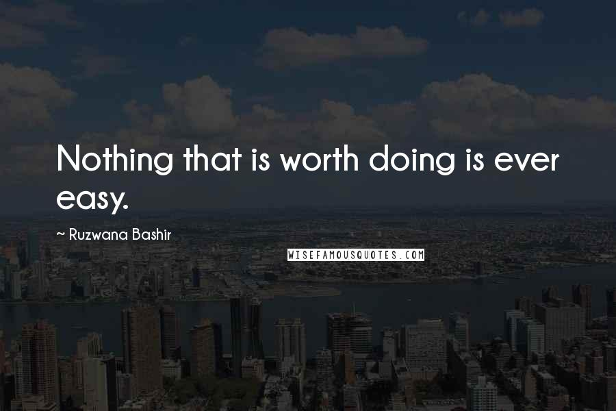Ruzwana Bashir quotes: Nothing that is worth doing is ever easy.