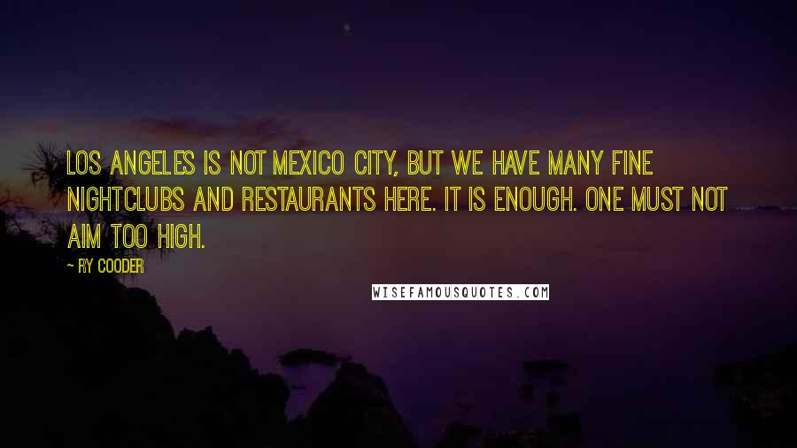 Ry Cooder quotes: Los Angeles is not Mexico City, but we have many fine nightclubs and restaurants here. It is enough. One must not aim too high.