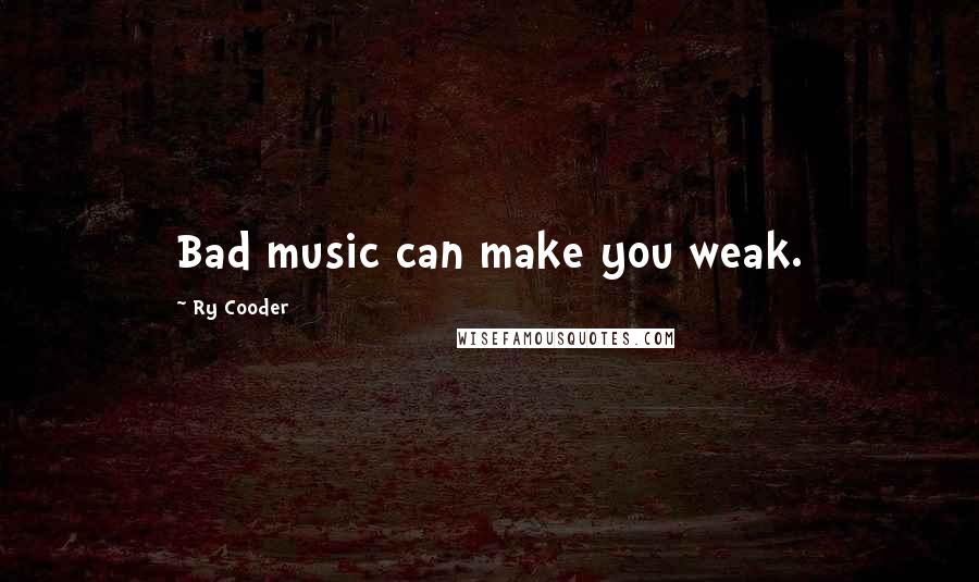 Ry Cooder quotes: Bad music can make you weak.