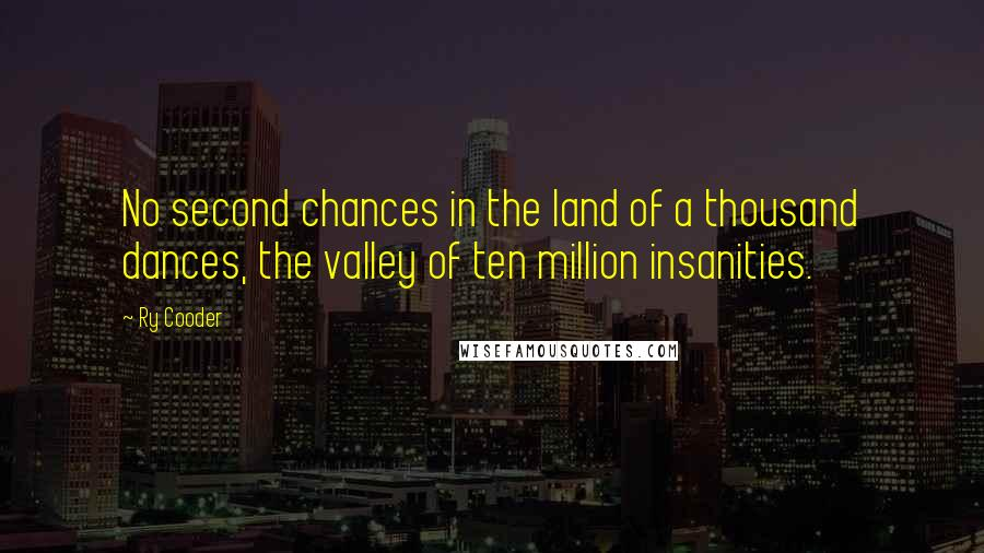 Ry Cooder quotes: No second chances in the land of a thousand dances, the valley of ten million insanities.